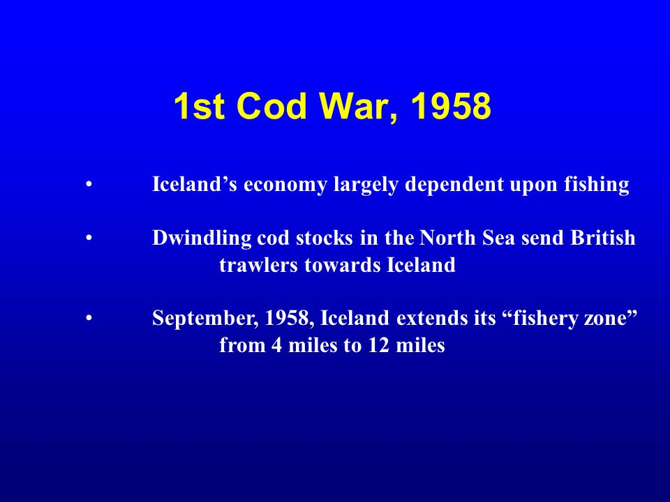 1st Cod War, 1958 Iceland's economy largely dependent upon fishing