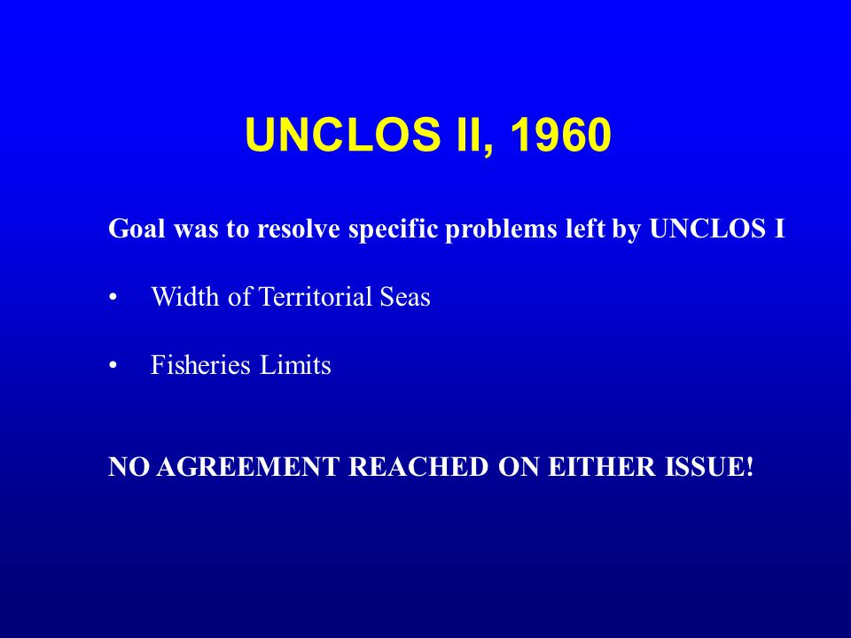 UNCLOS II, 1960 Goal was to resolve specific problems left by UNCLOS I