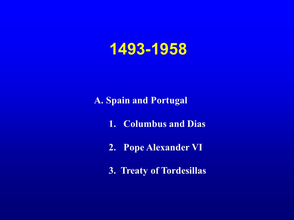 1493-1958 A. Spain and Portugal Columbus and Dias 2. Pope Alexander VI