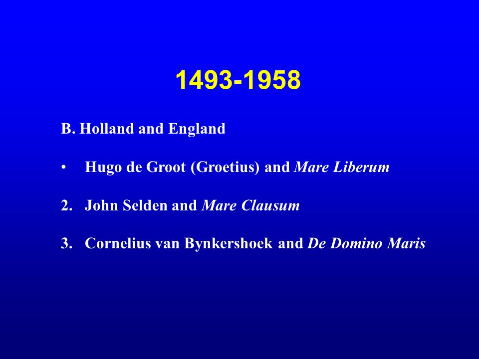 1493-1958 B. Holland and England. Hugo de Groot (Groetius) and Mare Liberum. John Selden and Mare Clausum.