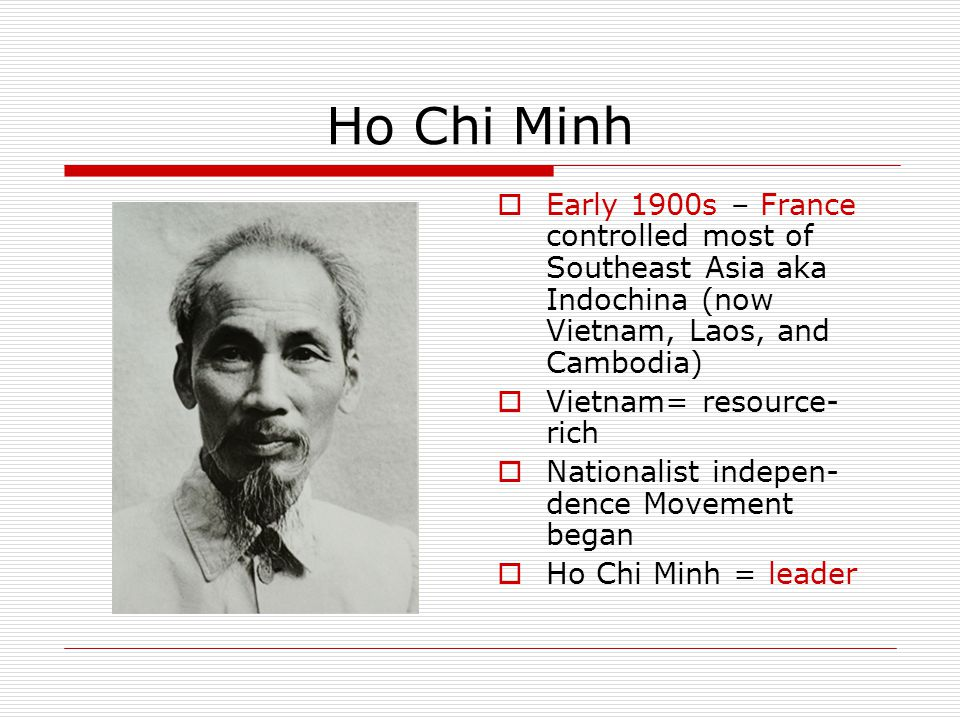 Ho Chi Minh Early 1900s – France controlled most of Southeast Asia aka Indochina (now Vietnam, Laos, and Cambodia)