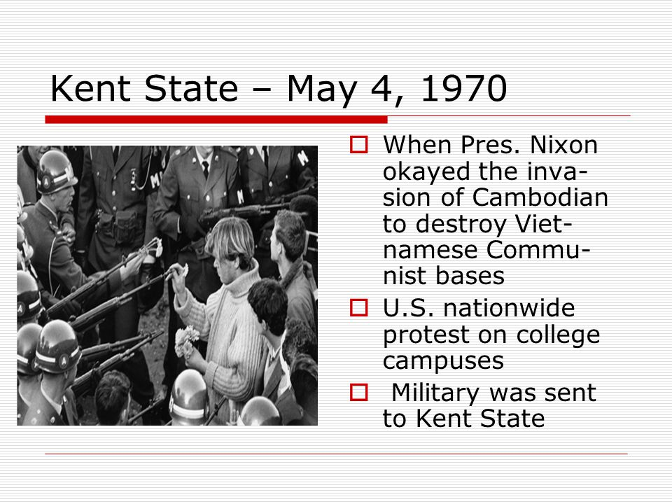 Kent State – May 4, 1970 When Pres. Nixon okayed the inva-sion of Cambodian to destroy Viet-namese Commu-nist bases.