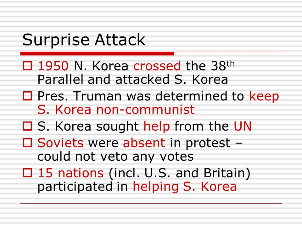 Surprise Attack 1950 N. Korea crossed the 38th Parallel and attacked S. Korea. Pres. Truman was determined to keep S. Korea non-communist.