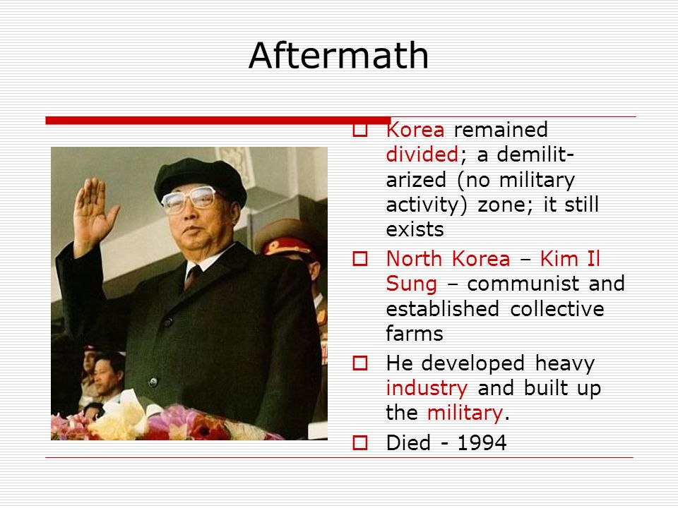 Aftermath Korea remained divided; a demilit-arized (no military activity) zone; it still exists.