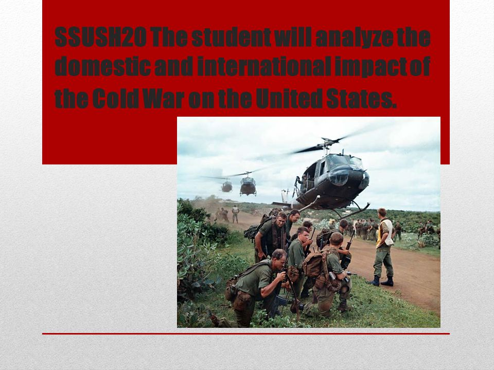 SSUSH20 The student will analyze the domestic and international impact of the Cold War on the United States.