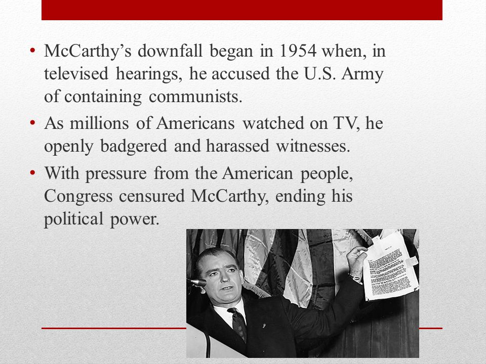 McCarthy's downfall began in 1954 when, in televised hearings, he accused the U.S. Army of containing communists.