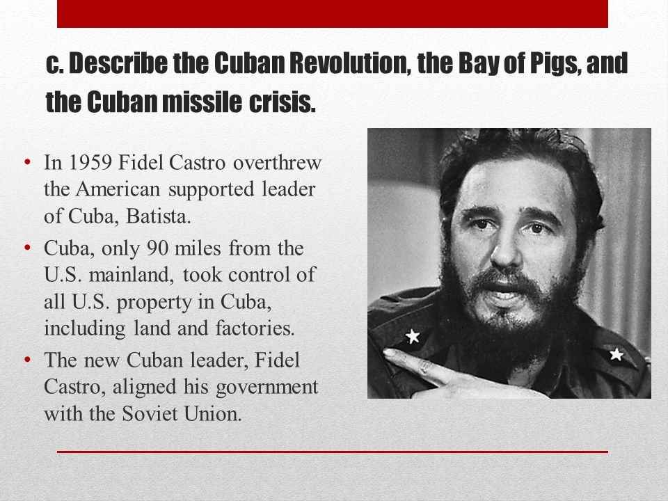 c. Describe the Cuban Revolution, the Bay of Pigs, and the Cuban missile crisis.