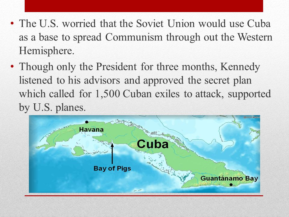 The U.S. worried that the Soviet Union would use Cuba as a base to spread Communism through out the Western Hemisphere.