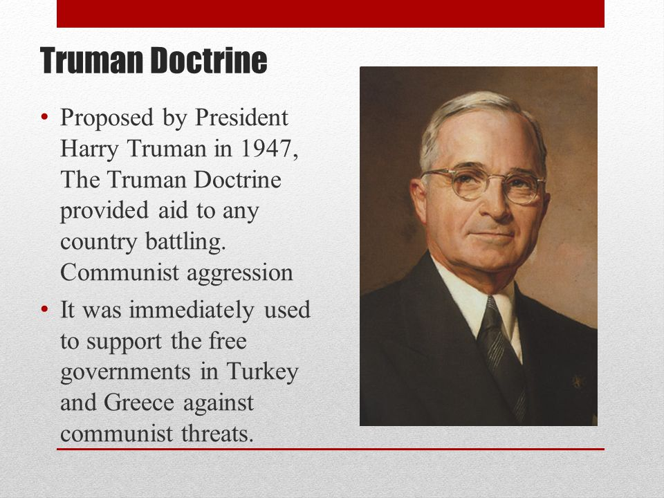 Truman Doctrine Proposed by President Harry Truman in 1947, The Truman Doctrine provided aid to any country battling. Communist aggression.