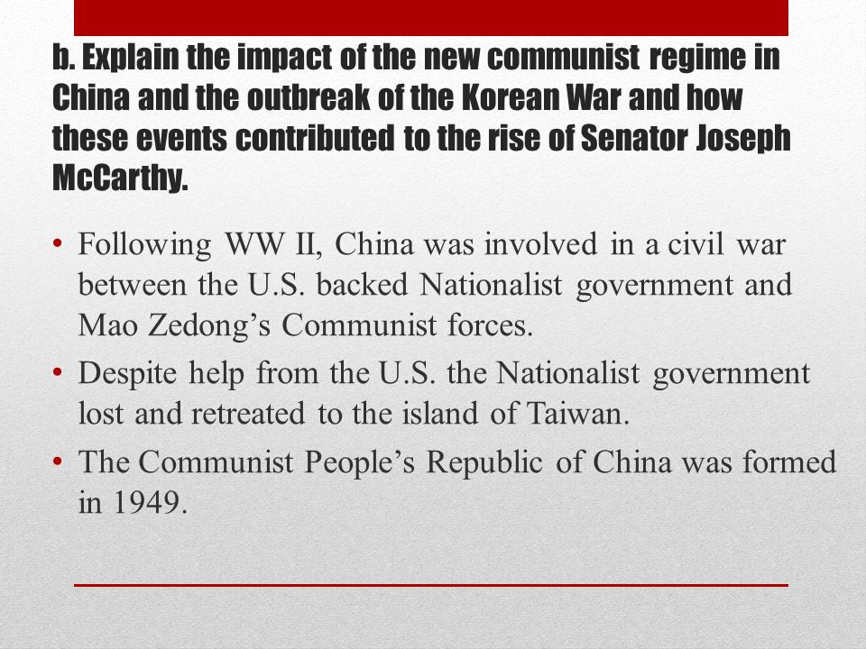 b. Explain the impact of the new communist regime in China and the outbreak of the Korean War and how these events contributed to the rise of Senator Joseph McCarthy.