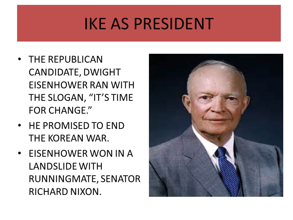 IKE AS PRESIDENT THE REPUBLICAN CANDIDATE, DWIGHT EISENHOWER RAN WITH THE SLOGAN, IT'S TIME FOR CHANGE.