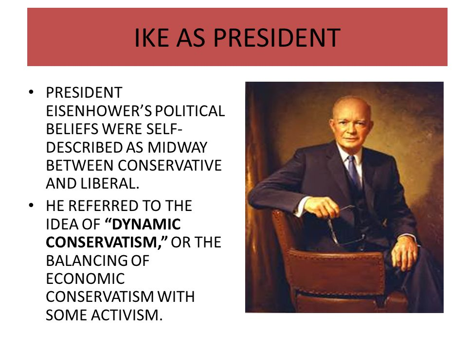 IKE AS PRESIDENT PRESIDENT EISENHOWER'S POLITICAL BELIEFS WERE SELF-DESCRIBED AS MIDWAY BETWEEN CONSERVATIVE AND LIBERAL.