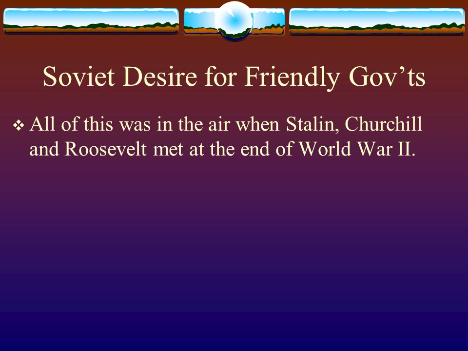 Soviet Desire for Friendly Gov'ts
