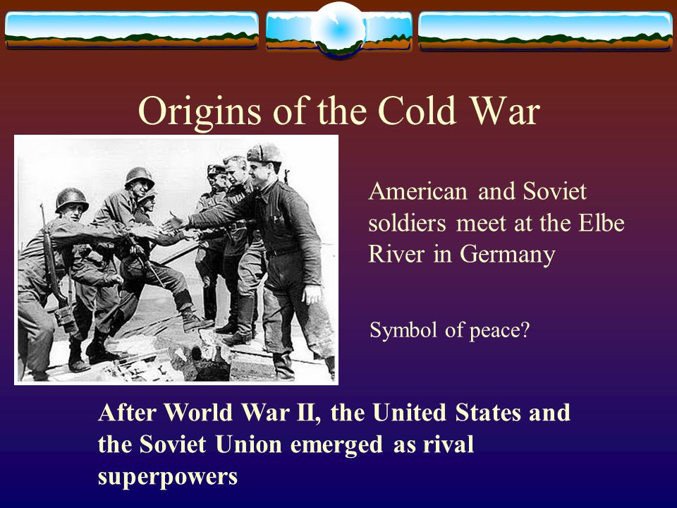 Origins of the Cold War American and Soviet soldiers meet at the Elbe River in Germany. Symbol of peace