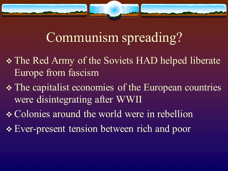 Communism spreading The Red Army of the Soviets HAD helped liberate Europe from fascism.