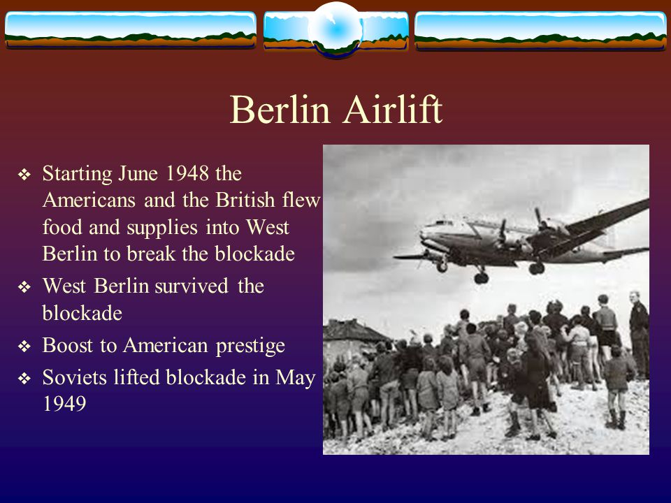 Berlin Airlift Starting June 1948 the Americans and the British flew food and supplies into West Berlin to break the blockade.