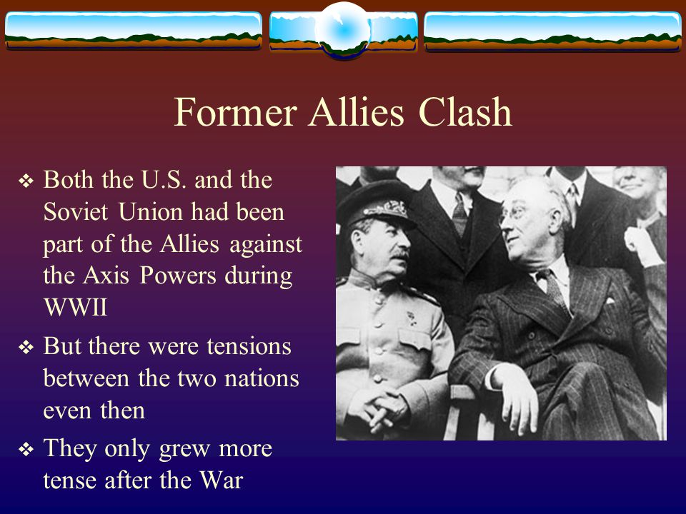 Former Allies Clash Both the U.S. and the Soviet Union had been part of the Allies against the Axis Powers during WWII.