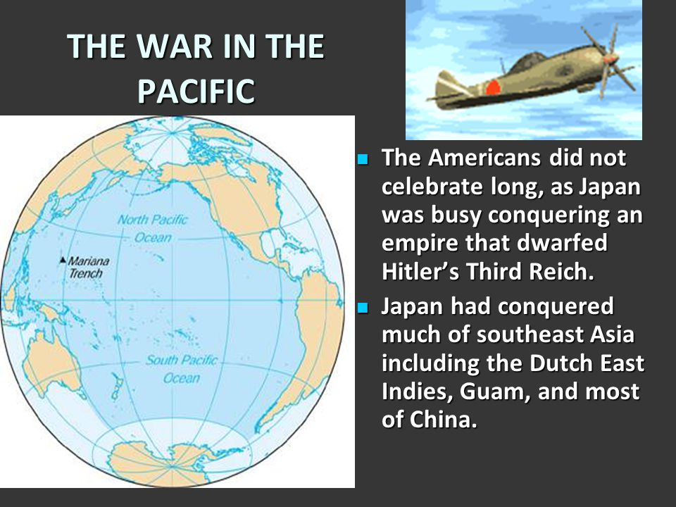 THE WAR IN THE PACIFIC The Americans did not celebrate long, as Japan was busy conquering an empire that dwarfed Hitler's Third Reich.
