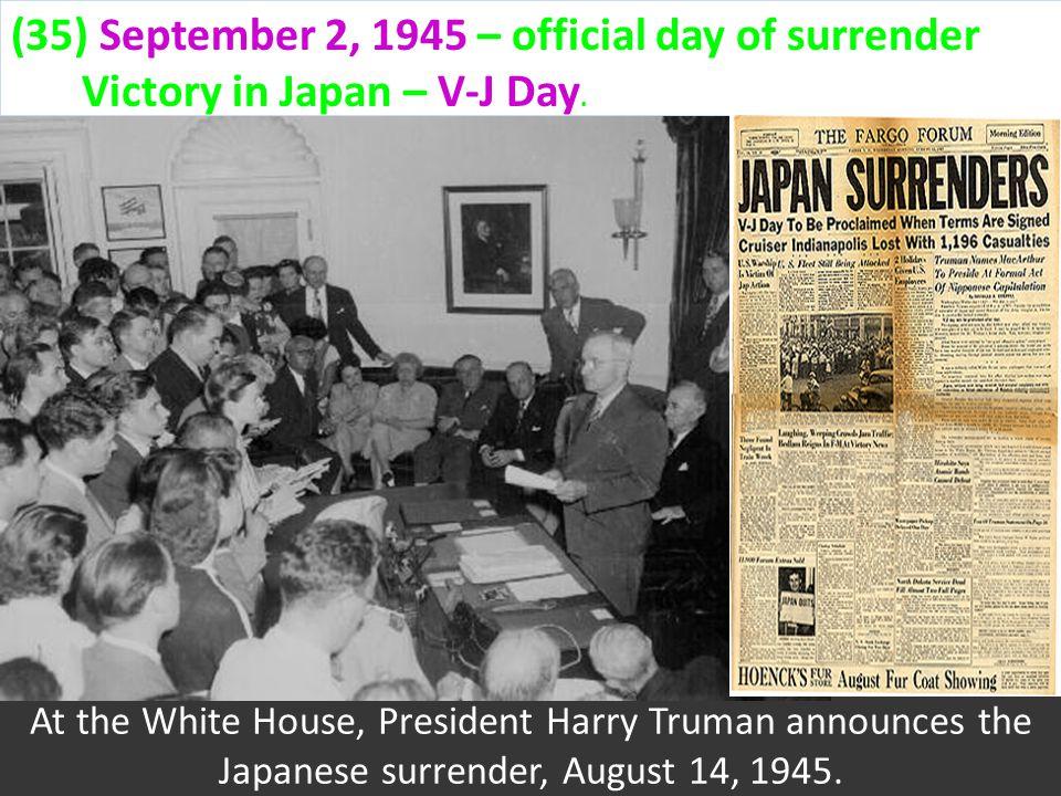 (35) September 2, 1945 – official day of surrender Victory in Japan – V-J Day.