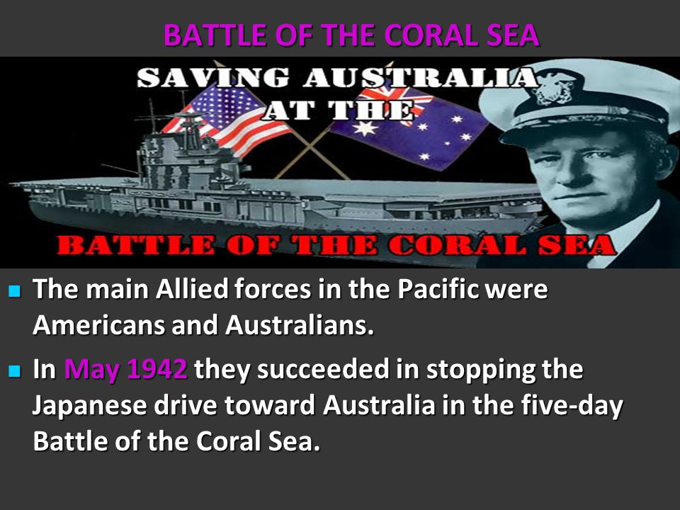 BATTLE OF THE CORAL SEA The main Allied forces in the Pacific were Americans and Australians.