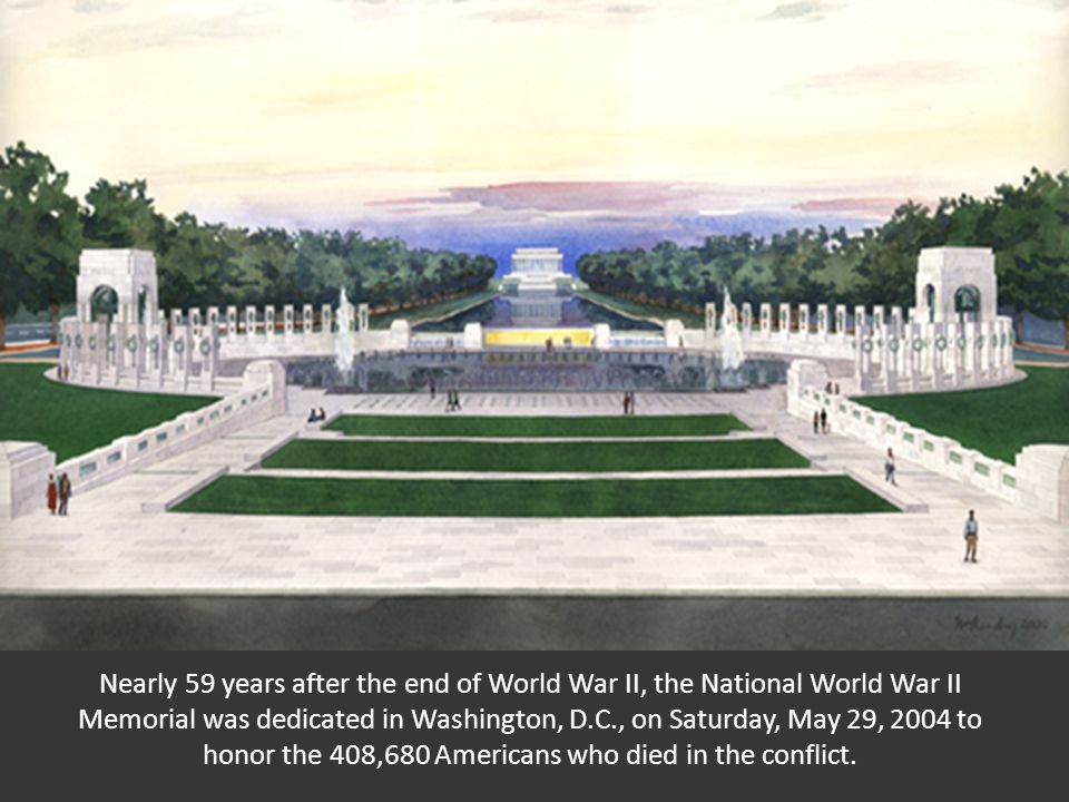 Nearly 59 years after the end of World War II, the National World War II Memorial was dedicated in Washington, D.C., on Saturday, May 29, 2004 to honor the 408,680 Americans who died in the conflict.