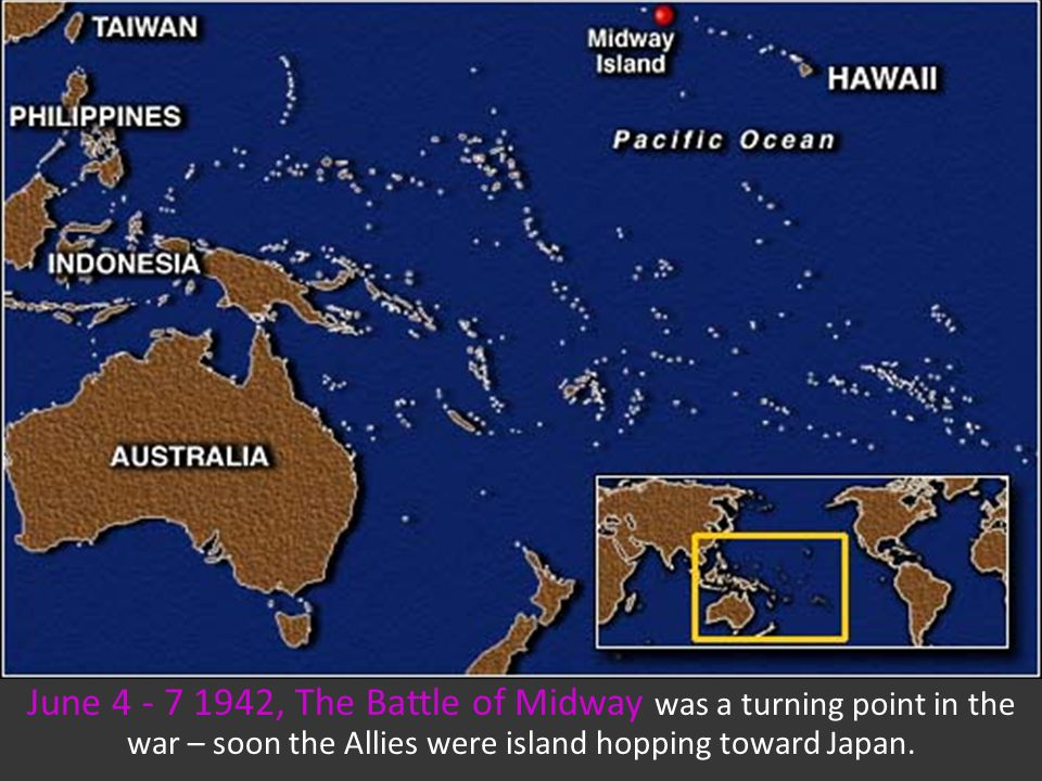 June 4 - 7 1942, The Battle of Midway was a turning point in the war – soon the Allies were island hopping toward Japan.