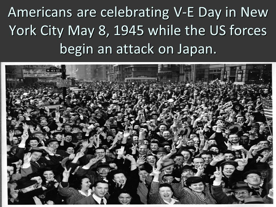 Americans are celebrating V-E Day in New York City May 8, 1945 while the US forces begin an attack on Japan.