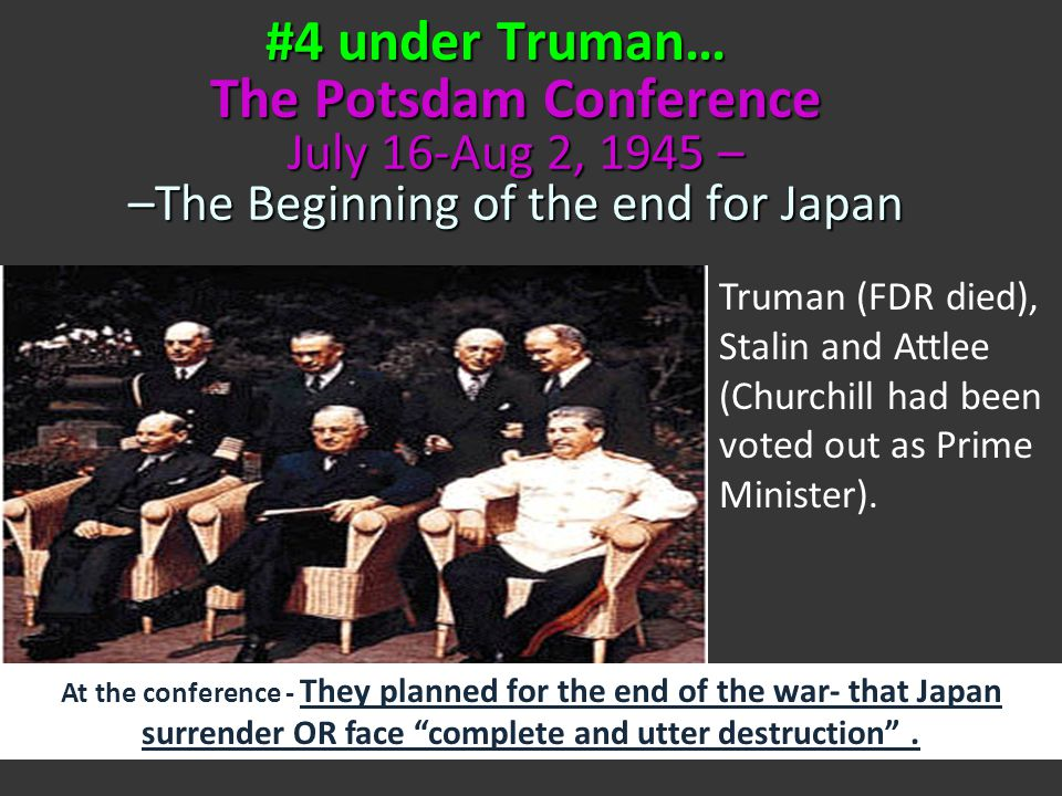 #4 under Truman… The Potsdam Conference July 16-Aug 2, 1945 – –The Beginning of the end for Japan