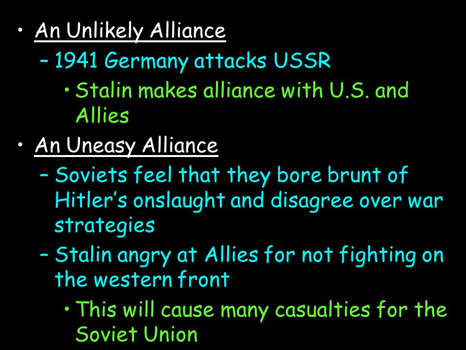 An Unlikely Alliance 1941 Germany attacks USSR. Stalin makes alliance with U.S. and Allies. An Uneasy Alliance.