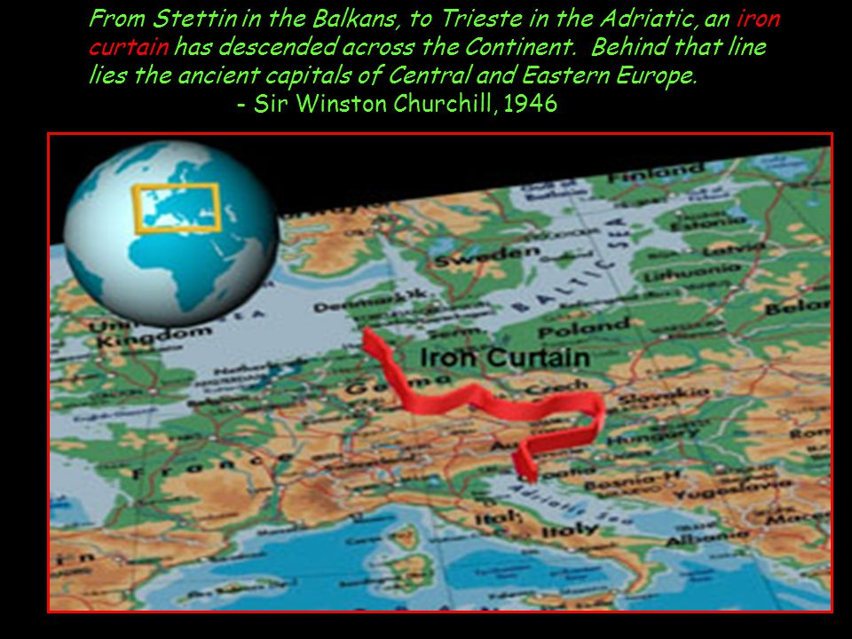 From Stettin in the Balkans, to Trieste in the Adriatic, an iron curtain has descended across the Continent.