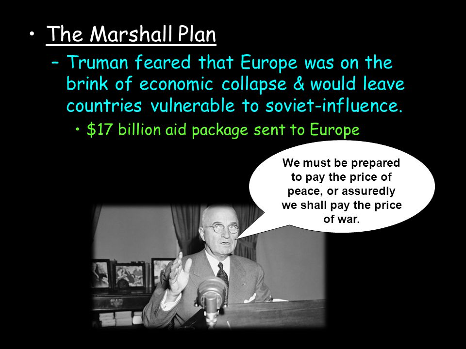 The Marshall Plan Truman feared that Europe was on the brink of economic collapse & would leave countries vulnerable to soviet-influence.