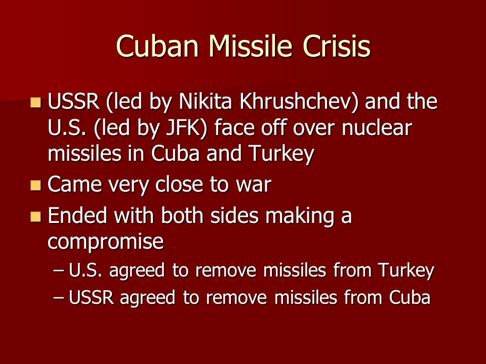 Cuban Missile Crisis USSR (led by Nikita Khrushchev) and the U.S. (led by JFK) face off over nuclear missiles in Cuba and Turkey.