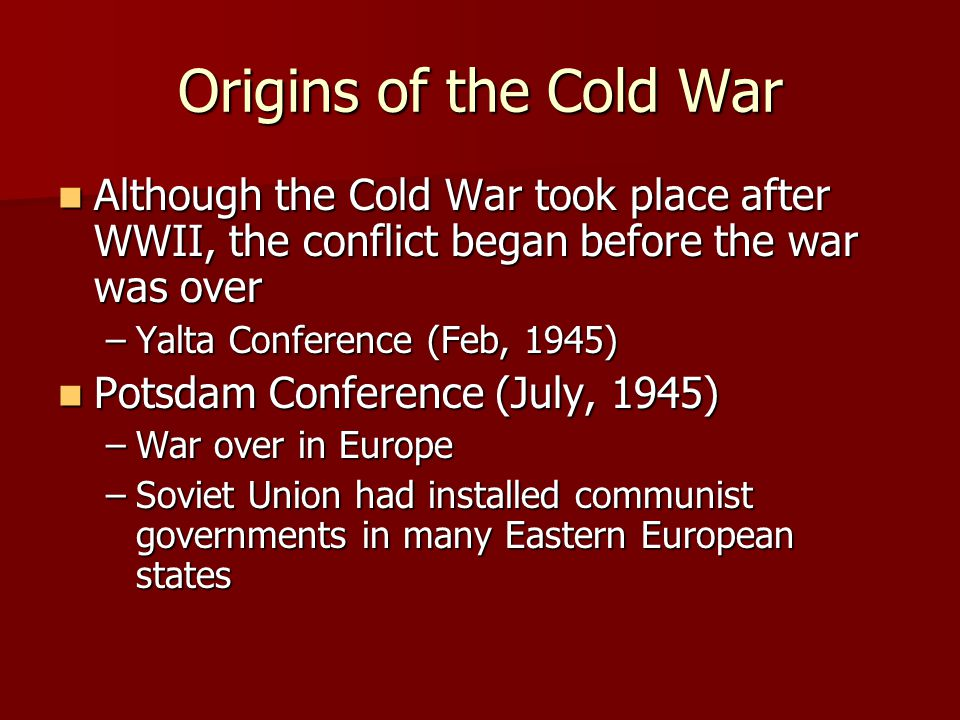 Origins of the Cold War Although the Cold War took place after WWII, the conflict began before the war was over.