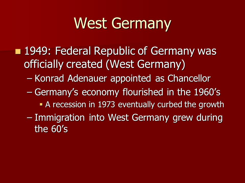 West Germany 1949: Federal Republic of Germany was officially created (West Germany) Konrad Adenauer appointed as Chancellor.