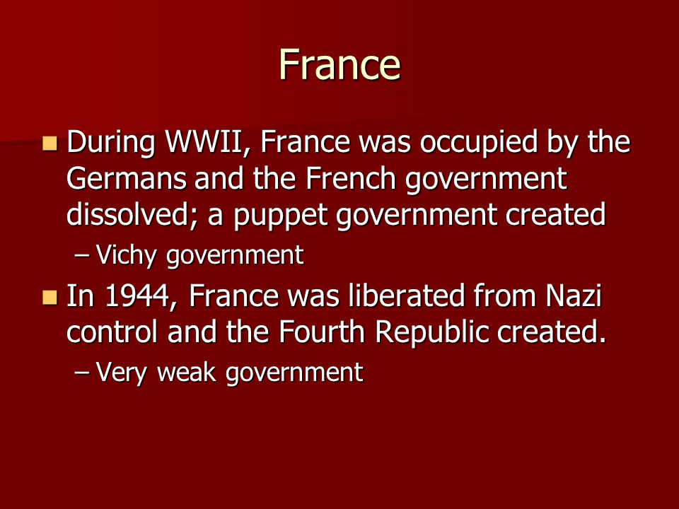 France During WWII, France was occupied by the Germans and the French government dissolved; a puppet government created.