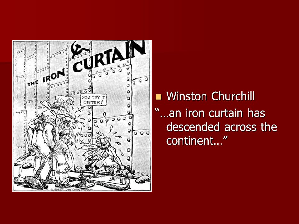 Winston Churchill …an iron curtain has descended across the continent…