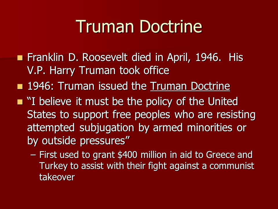 Truman Doctrine Franklin D. Roosevelt died in April, 1946. His V.P. Harry Truman took office. 1946: Truman issued the Truman Doctrine.