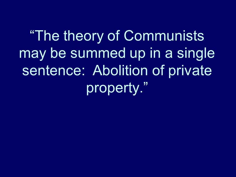 The theory of Communists may be summed up in a single sentence: Abolition of private property.