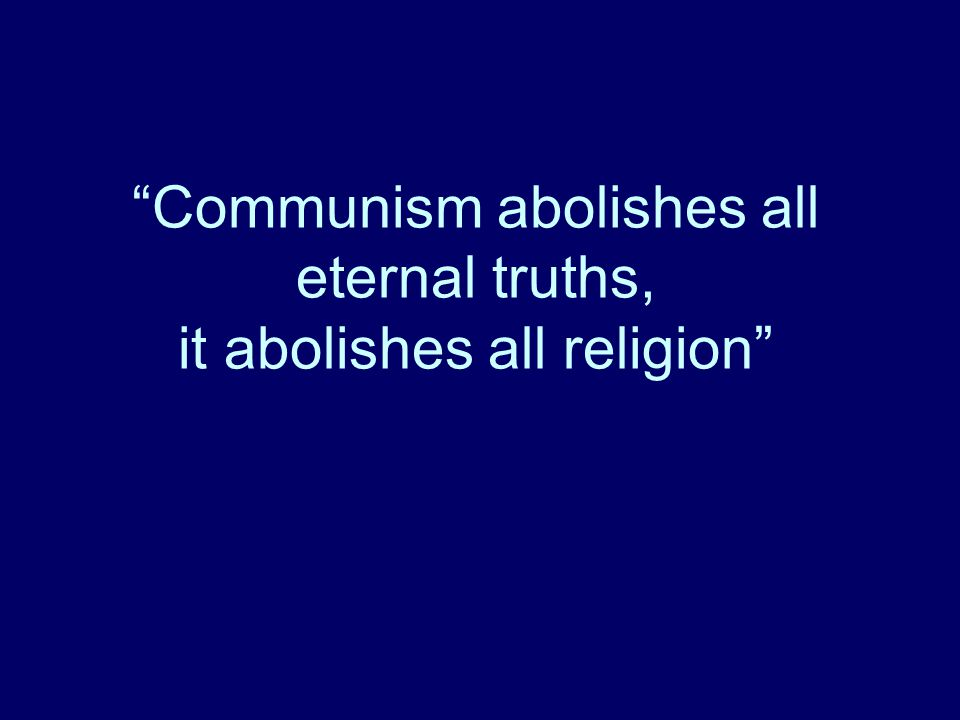 Communism abolishes all eternal truths, it abolishes all religion