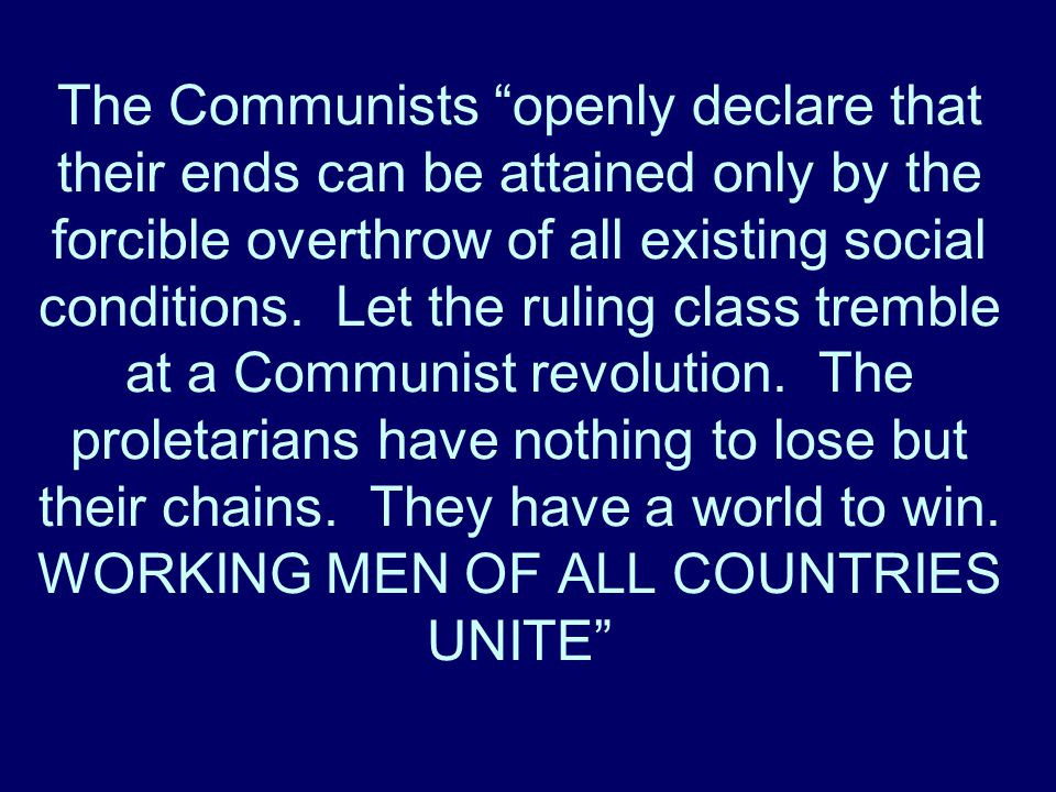 The Communists openly declare that their ends can be attained only by the forcible overthrow of all existing social conditions.