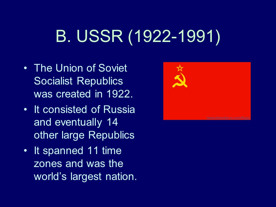 B. USSR (1922-1991) The Union of Soviet Socialist Republics was created in 1922. It consisted of Russia and eventually 14 other large Republics.