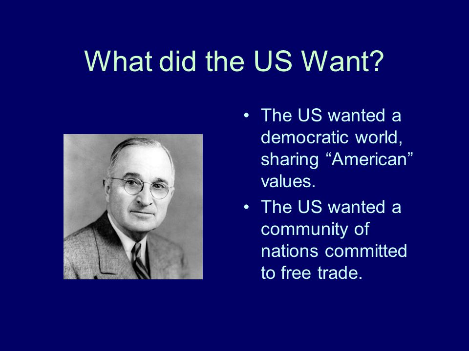 What did the US Want. The US wanted a democratic world, sharing American values.