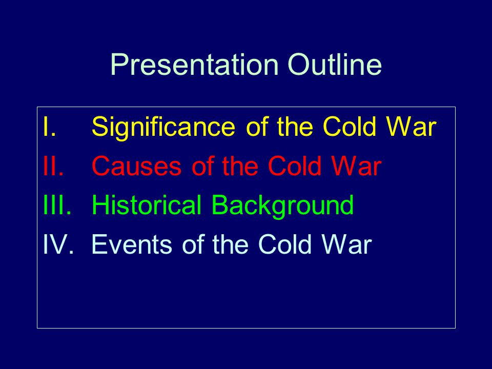 Presentation Outline I. Significance of the Cold War