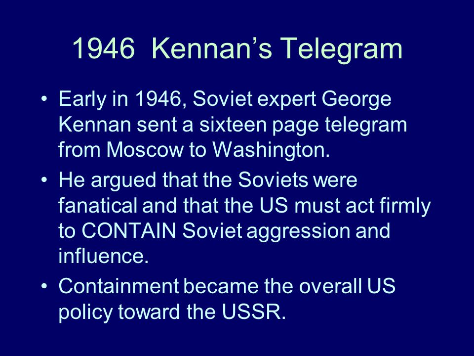 1946 Kennan's Telegram Early in 1946, Soviet expert George Kennan sent a sixteen page telegram from Moscow to Washington.