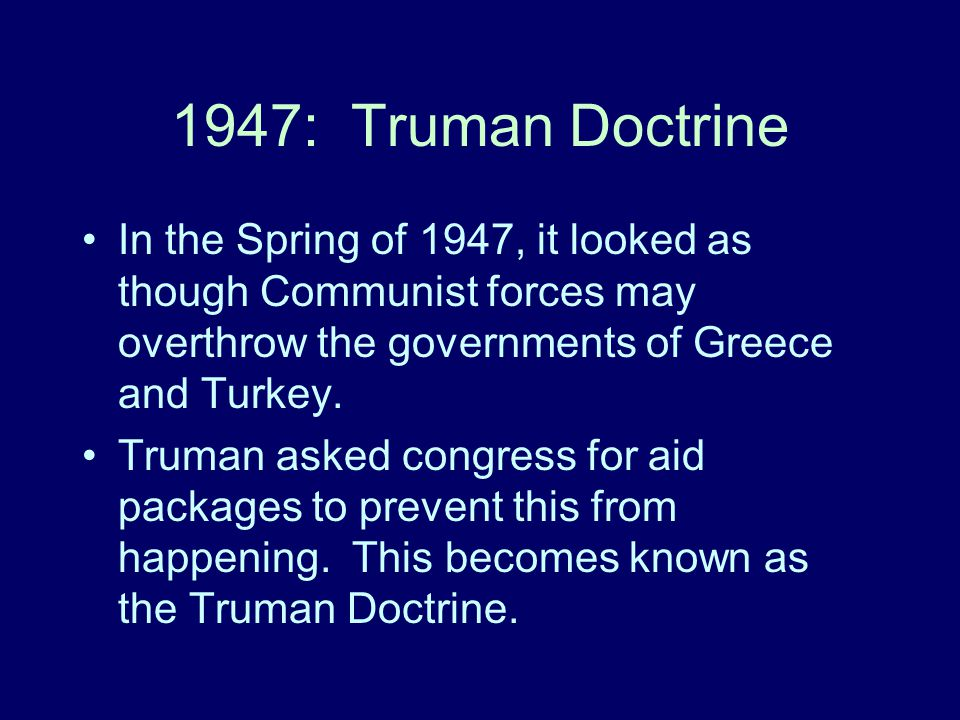 1947: Truman Doctrine In the Spring of 1947, it looked as though Communist forces may overthrow the governments of Greece and Turkey.