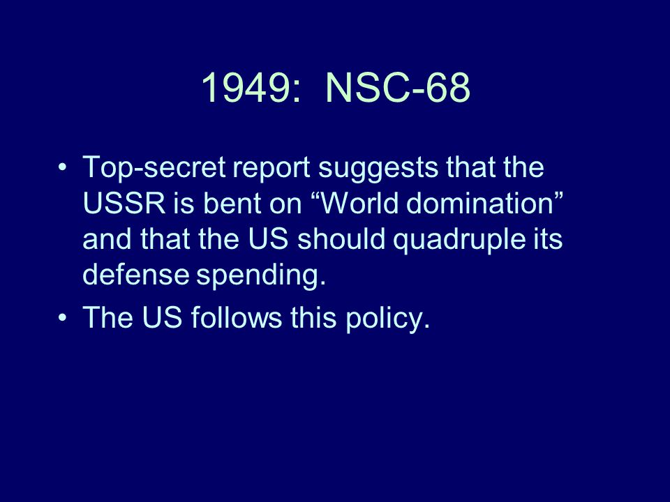 1949: NSC-68 Top-secret report suggests that the USSR is bent on World domination and that the US should quadruple its defense spending.