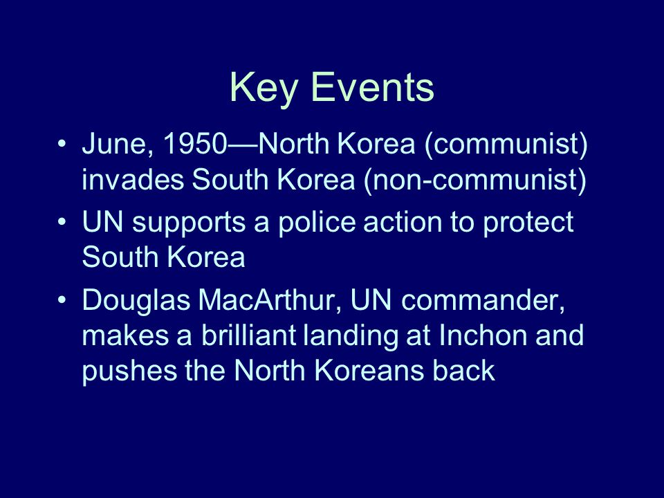 Key Events June, 1950—North Korea (communist) invades South Korea (non-communist) UN supports a police action to protect South Korea.