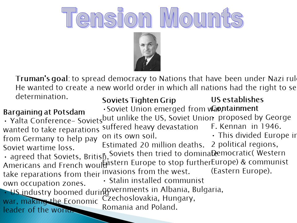 Tension Mounts Truman s goal: to spread democracy to Nations that have been under Nazi rule.