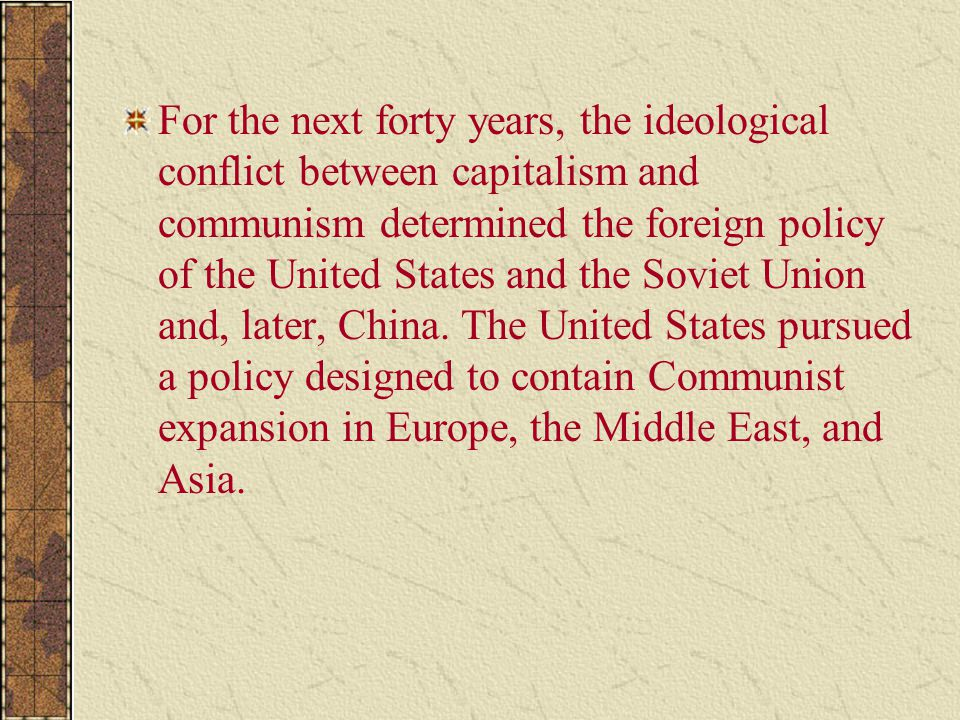 For the next forty years, the ideological conflict between capitalism and communism determined the foreign policy of the United States and the Soviet Union and, later, China.