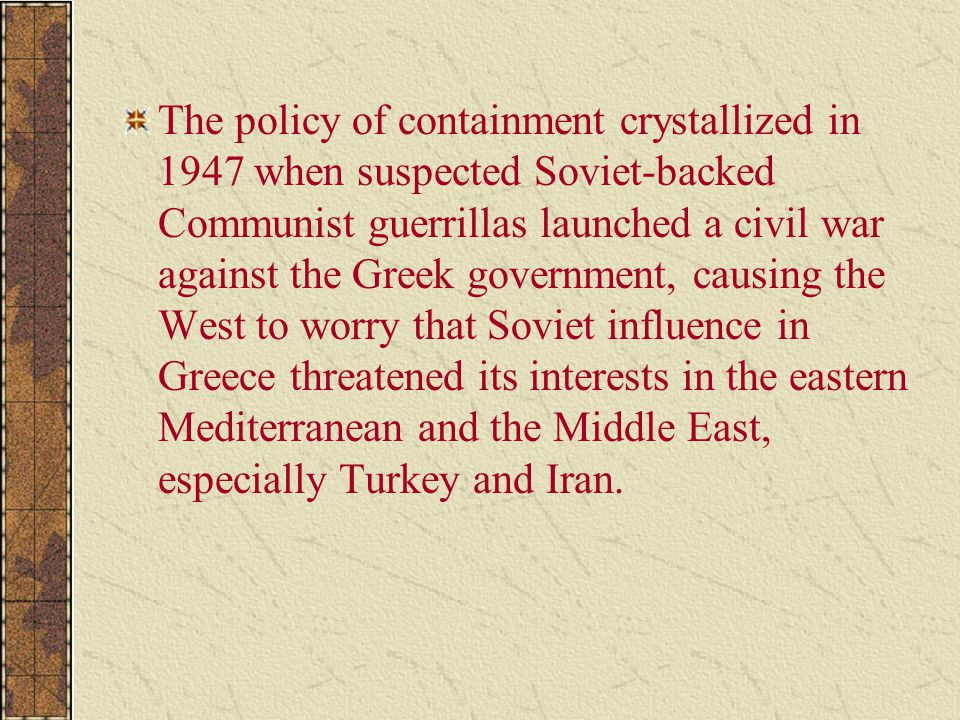 The policy of containment crystallized in 1947 when suspected Soviet-backed Communist guerrillas launched a civil war against the Greek government, causing the West to worry that Soviet influence in Greece threatened its interests in the eastern Mediterranean and the Middle East, especially Turkey and Iran.